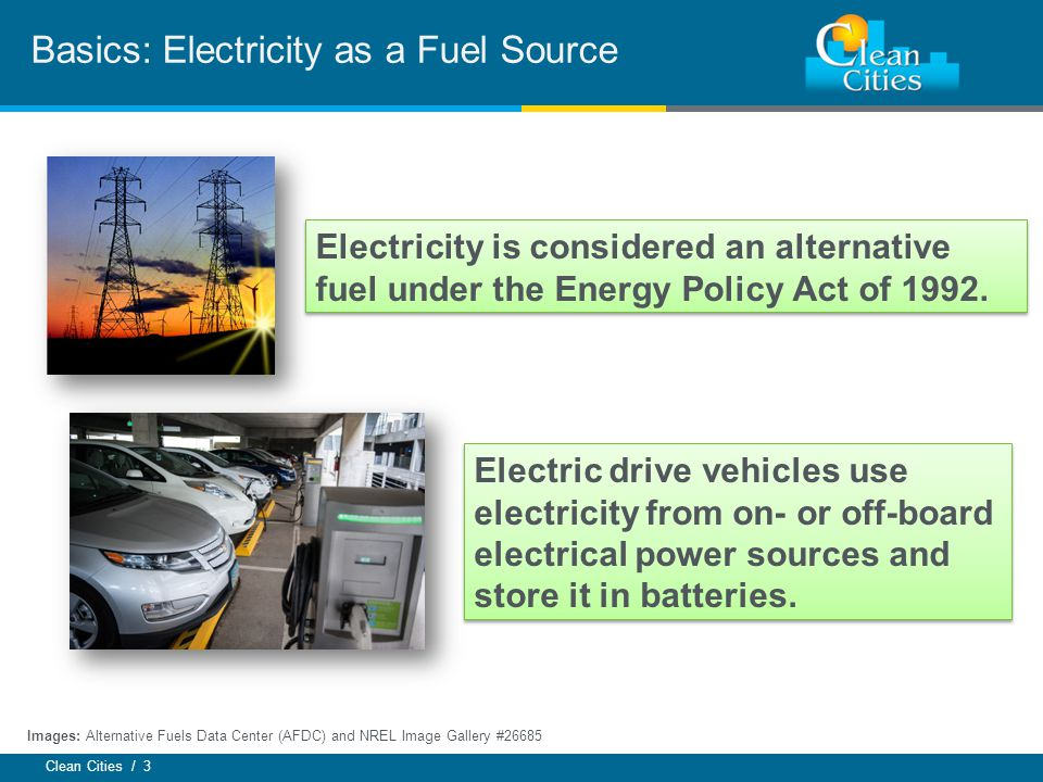 Clean Cities / 3 Electricity is considered an alternative fuel under the Energy Policy Act of 1992.