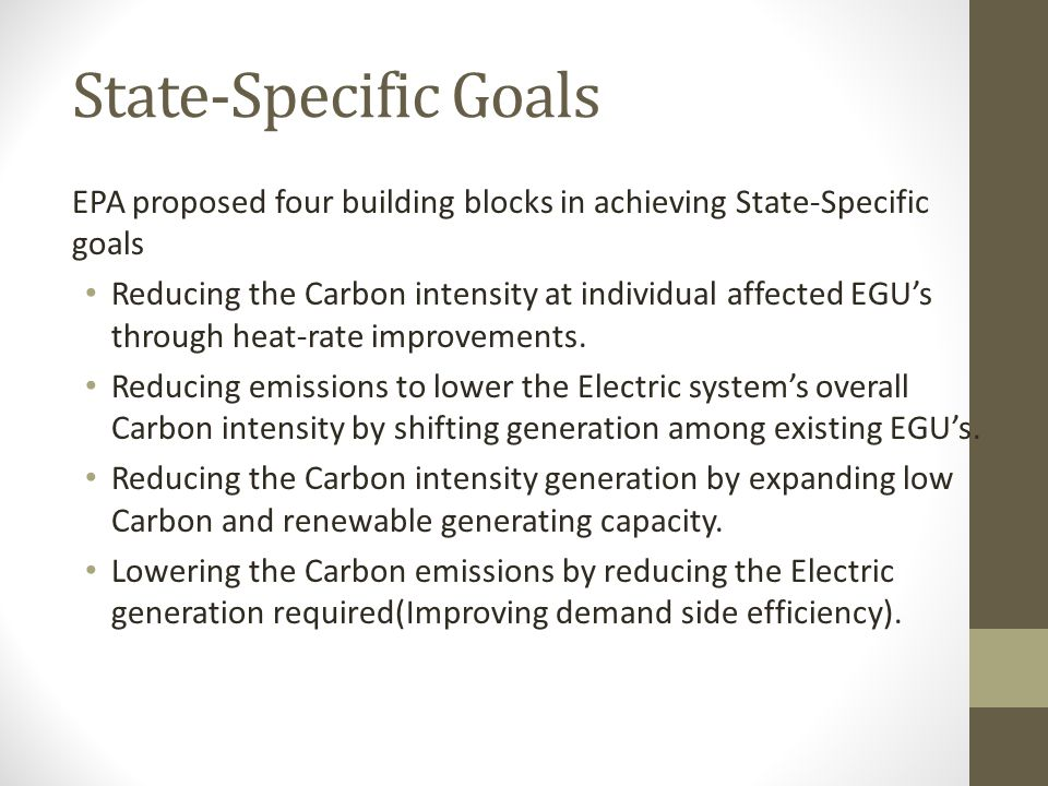 State-Specific Goals EPA proposed four building blocks in achieving State-Specific goals Reducing the Carbon intensity at individual affected EGU's through heat-rate improvements.