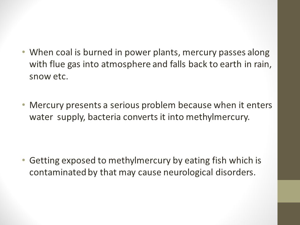 When coal is burned in power plants, mercury passes along with flue gas into atmosphere and falls back to earth in rain, snow etc.