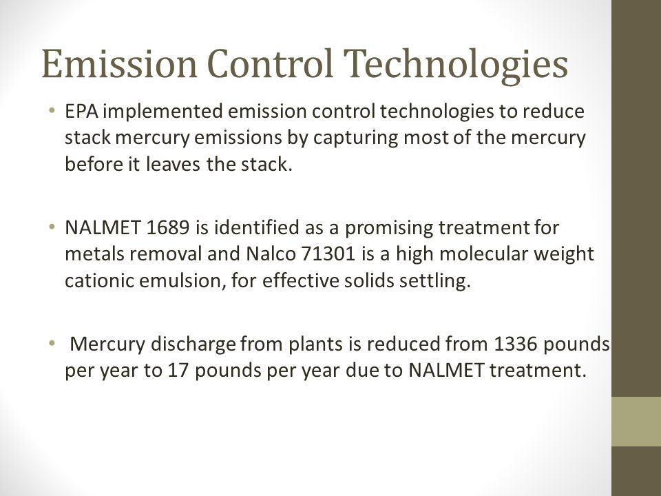 Emission Control Technologies EPA implemented emission control technologies to reduce stack mercury emissions by capturing most of the mercury before it leaves the stack.