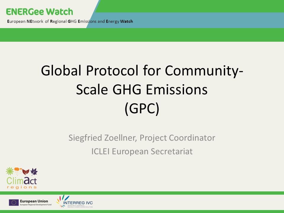European NEtwork of Regional GHG Emissions and Energy Watch Global Protocol for Community- Scale GHG Emissions (GPC) Siegfried Zoellner, Project Coordinator ICLEI European Secretariat