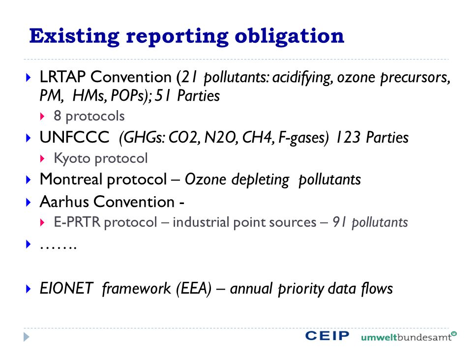 Existing reporting obligation  LRTAP Convention (21 pollutants: acidifying, ozone precursors, PM, HMs, POPs); 51 Parties  8 protocols  UNFCCC (GHGs: CO2, N2O, CH4, F-gases) 123 Parties  Kyoto protocol  Montreal protocol – Ozone depleting pollutants  Aarhus Convention -  E-PRTR protocol – industrial point sources – 91 pollutants  …….