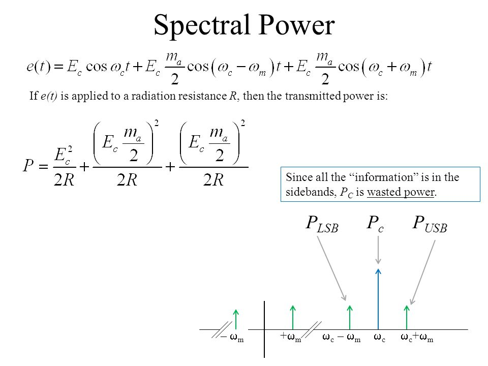 Spectral Power  c –  m  c  c +  m If e(t) is applied to a radiation resistance R, then the transmitted power is: P LSB P c P USB –  m +  m Since all the information is in the sidebands, P C is wasted power.