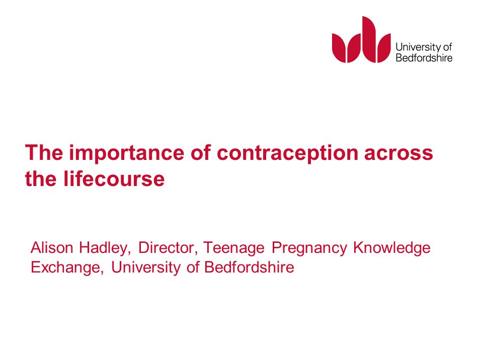 The importance of contraception across the lifecourse Alison Hadley, Director, Teenage Pregnancy Knowledge Exchange, University of Bedfordshire