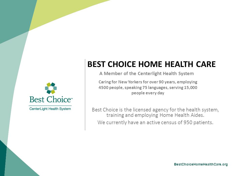 BestChoiceHomeHealthCare.org BEST CHOICE HOME HEALTH CARE A Member of the Centerlight Health System Caring for New Yorkers for over 90 years, employing 4500 people, speaking 75 languages, serving 15,000 people every day Best Choice is the licensed agency for the health system, training and employing Home Health Aides.