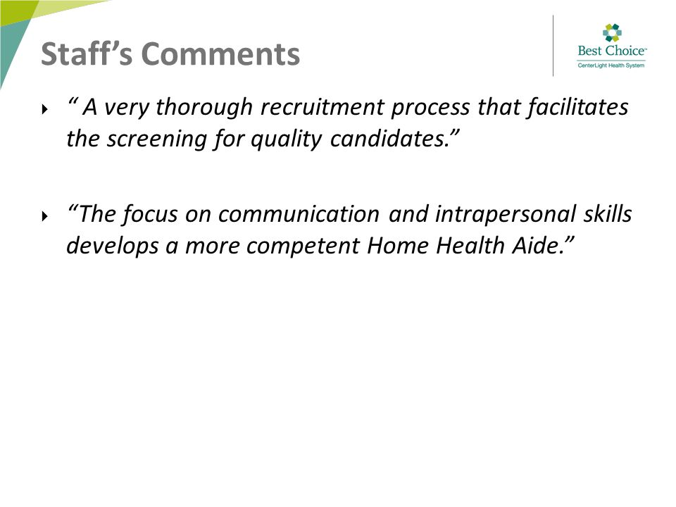 Staff's Comments  A very thorough recruitment process that facilitates the screening for quality candidates.  The focus on communication and intrapersonal skills develops a more competent Home Health Aide.
