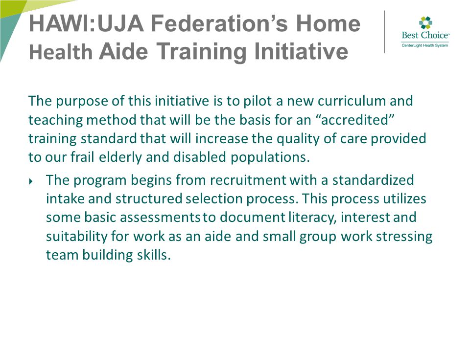 HAWI:UJA Federation's Home Health Aide Training Initiative The purpose of this initiative is to pilot a new curriculum and teaching method that will be the basis for an accredited training standard that will increase the quality of care provided to our frail elderly and disabled populations.