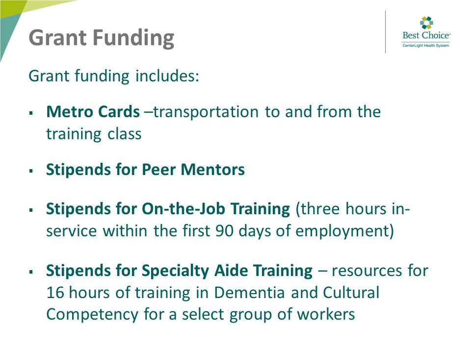 Grant Funding Grant funding includes:  Metro Cards –transportation to and from the training class  Stipends for Peer Mentors  Stipends for On-the-Job Training (three hours in- service within the first 90 days of employment)  Stipends for Specialty Aide Training – resources for 16 hours of training in Dementia and Cultural Competency for a select group of workers