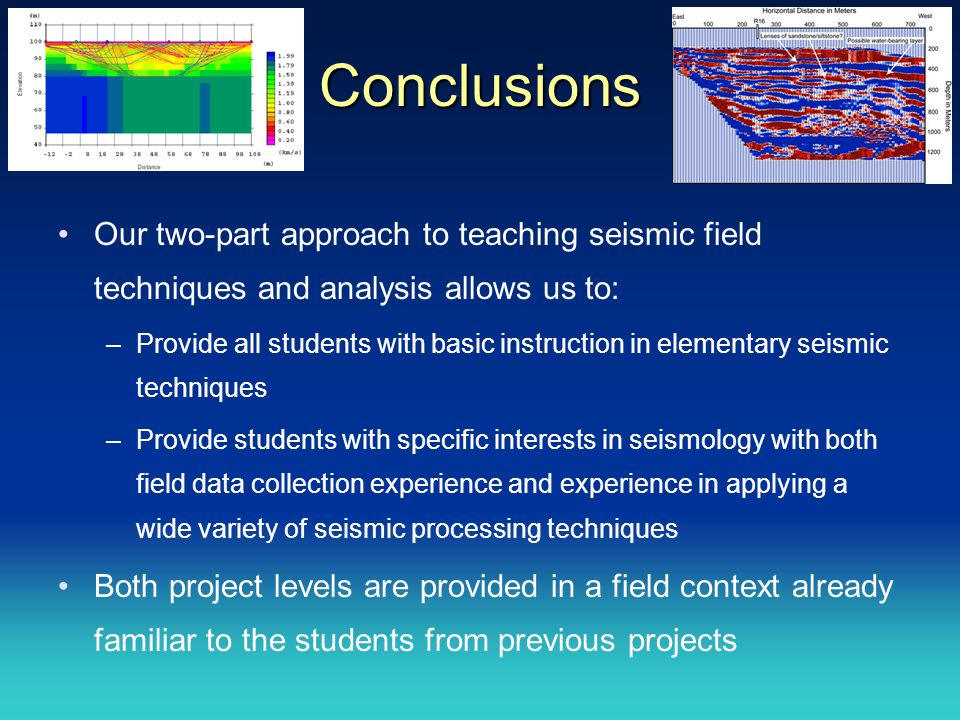 Conclusions Our two-part approach to teaching seismic field techniques and analysis allows us to: –Provide all students with basic instruction in elementary seismic techniques –Provide students with specific interests in seismology with both field data collection experience and experience in applying a wide variety of seismic processing techniques Both project levels are provided in a field context already familiar to the students from previous projects