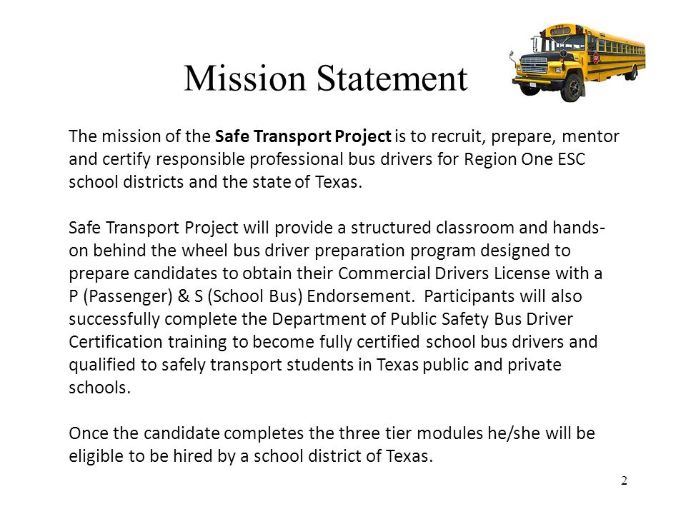 2 The mission of the Safe Transport Project is to recruit, prepare, mentor and certify responsible professional bus drivers for Region One ESC school districts and the state of Texas.
