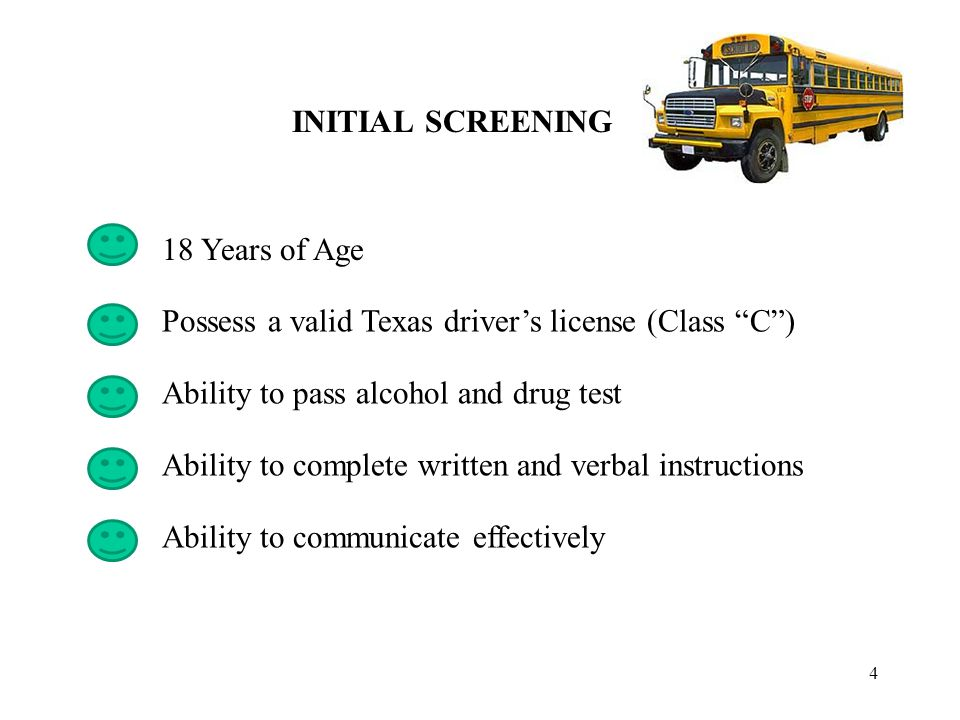 4 INITIAL SCREENING 18 Years of Age Ability to pass alcohol and drug test Ability to complete written and verbal instructions Possess a valid Texas driver's license (Class C ) Ability to communicate effectively