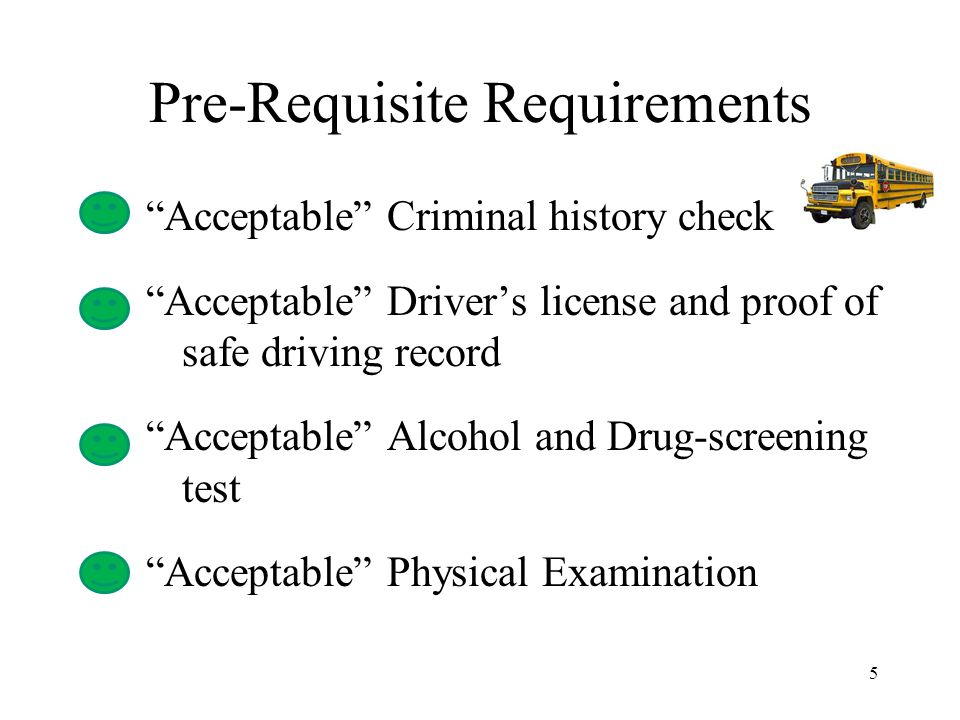 Pre-Requisite Requirements Acceptable Criminal history check Acceptable Driver's license and proof of safe driving record Acceptable Alcohol and Drug-screening test Acceptable Physical Examination 5