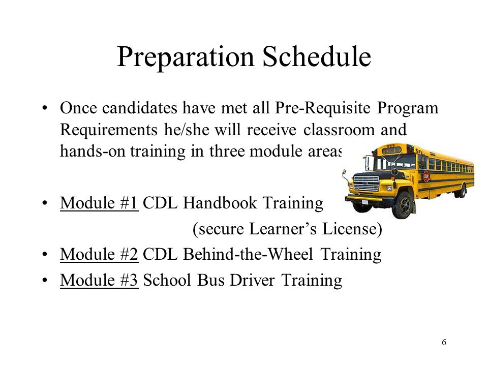 Preparation Schedule Once candidates have met all Pre-Requisite Program Requirements he/she will receive classroom and hands-on training in three module areas: Module #1 CDL Handbook Training (secure Learner's License) Module #2 CDL Behind-the-Wheel Training Module #3 School Bus Driver Training 6