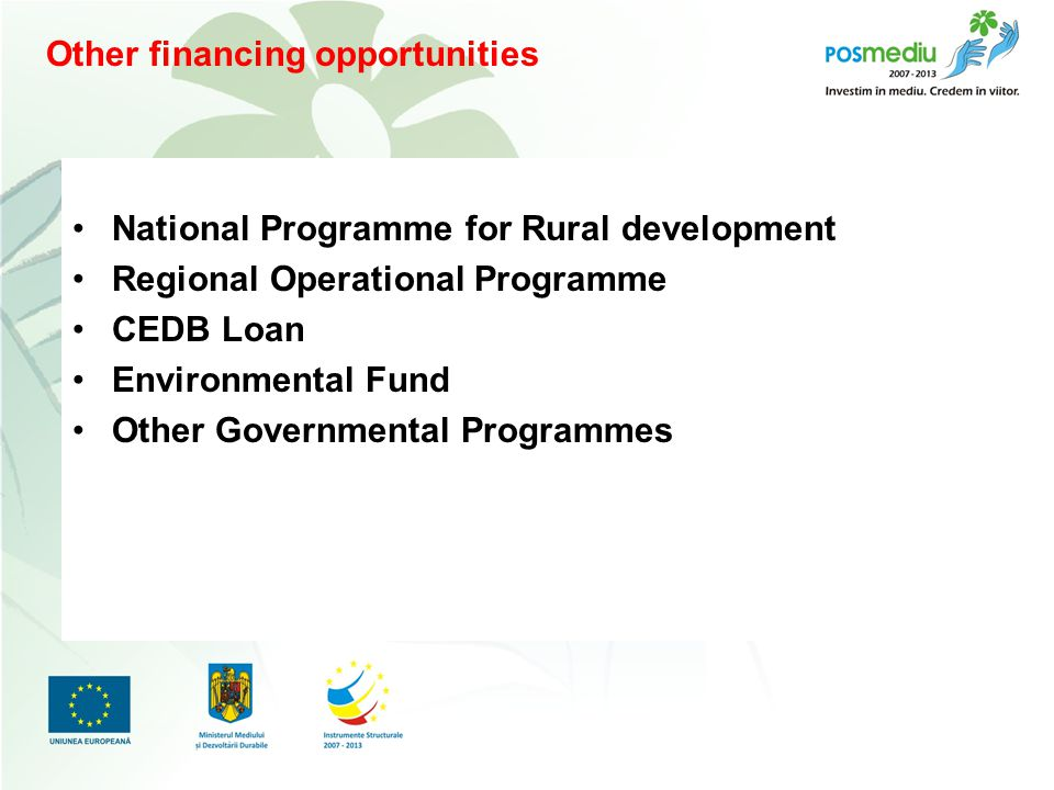 Titlul proiectului subtitlu Other financing opportunities National Programme for Rural development Regional Operational Programme CEDB Loan Environmental Fund Other Governmental Programmes