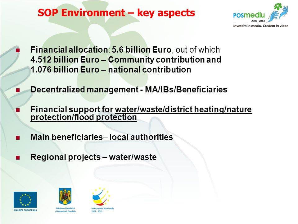Titlul proiectului subtitlu SOP Environment – key aspects Financial allocation: 5.6 billion Euro, out of which billion Euro – Community contribution and billion Euro – national contribution Decentralized management - MA/IBs/Beneficiaries Financial support for water/waste/district heating/nature protection/flood protection Main beneficiaries– local authorities Regional projects – water/waste