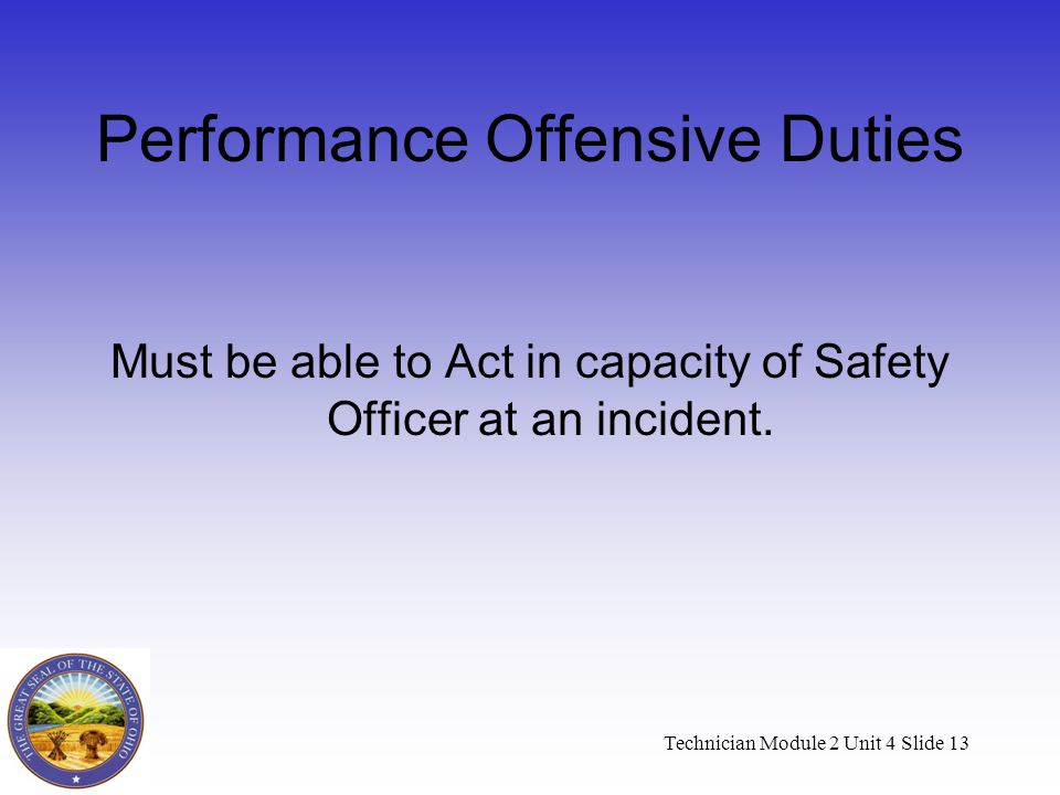 Technician Module 2 Unit 4 Slide 13 Performance Offensive Duties Must be able to Act in capacity of Safety Officer at an incident.