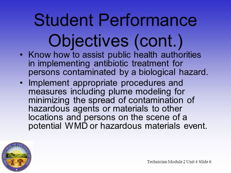 Technician Module 2 Unit 4 Slide 6 Student Performance Objectives (cont.) Know how to assist public health authorities in implementing antibiotic treatment for persons contaminated by a biological hazard.