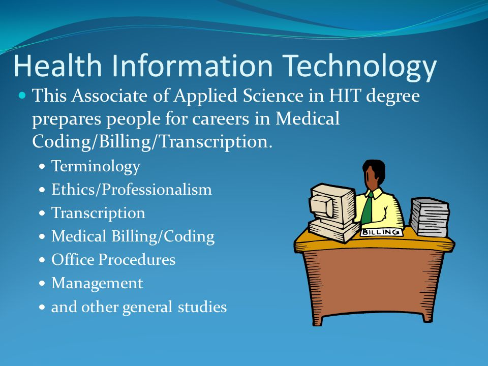 Health Information Technology This Associate of Applied Science in HIT degree prepares people for careers in Medical Coding/Billing/Transcription.