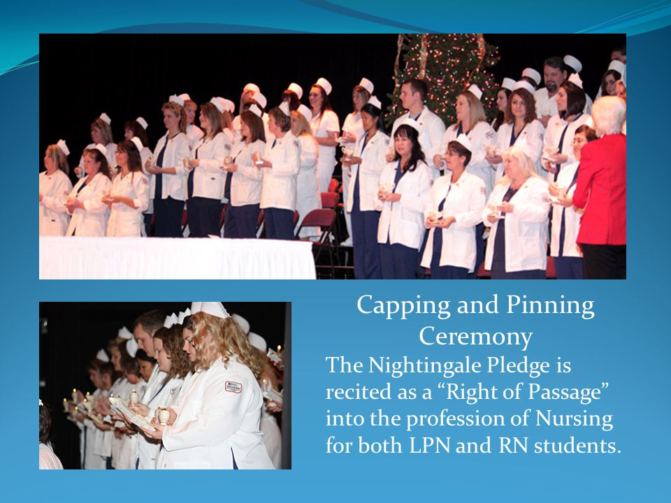 Capping and Pinning Ceremony The Nightingale Pledge is recited as a Right of Passage into the profession of Nursing for both LPN and RN students.
