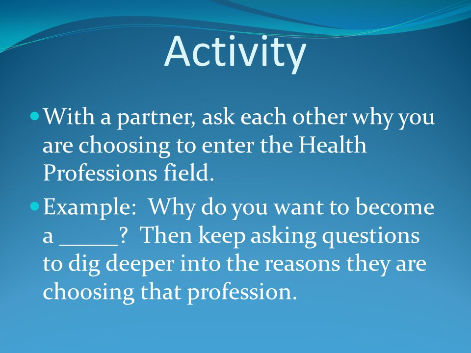 Activity With a partner, ask each other why you are choosing to enter the Health Professions field.