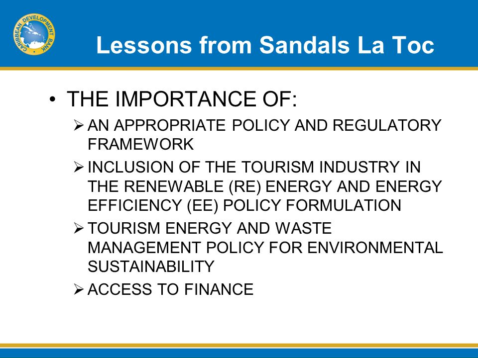Lessons from Sandals La Toc THE IMPORTANCE OF:  AN APPROPRIATE POLICY AND REGULATORY FRAMEWORK  INCLUSION OF THE TOURISM INDUSTRY IN THE RENEWABLE (RE) ENERGY AND ENERGY EFFICIENCY (EE) POLICY FORMULATION  TOURISM ENERGY AND WASTE MANAGEMENT POLICY FOR ENVIRONMENTAL SUSTAINABILITY  ACCESS TO FINANCE