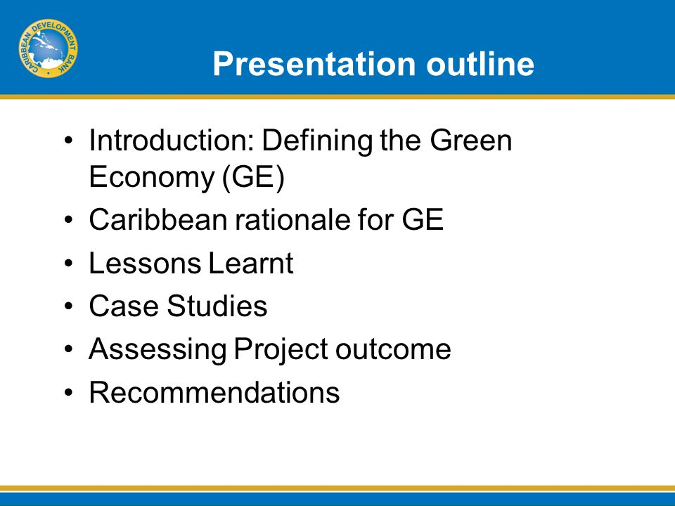 Presentation outline Introduction: Defining the Green Economy (GE) Caribbean rationale for GE Lessons Learnt Case Studies Assessing Project outcome Recommendations