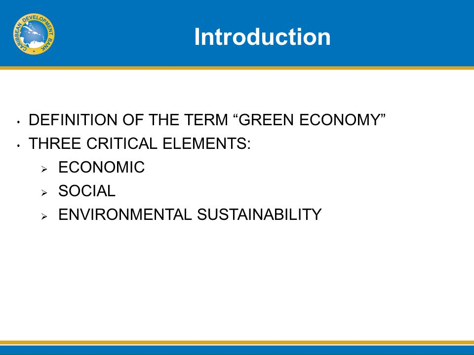Introduction DEFINITION OF THE TERM GREEN ECONOMY THREE CRITICAL ELEMENTS:  ECONOMIC  SOCIAL  ENVIRONMENTAL SUSTAINABILITY