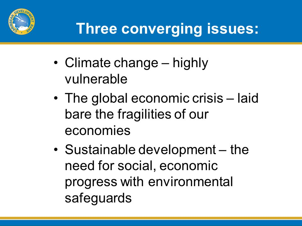 Three converging issues: Climate change – highly vulnerable The global economic crisis – laid bare the fragilities of our economies Sustainable development – the need for social, economic progress with environmental safeguards