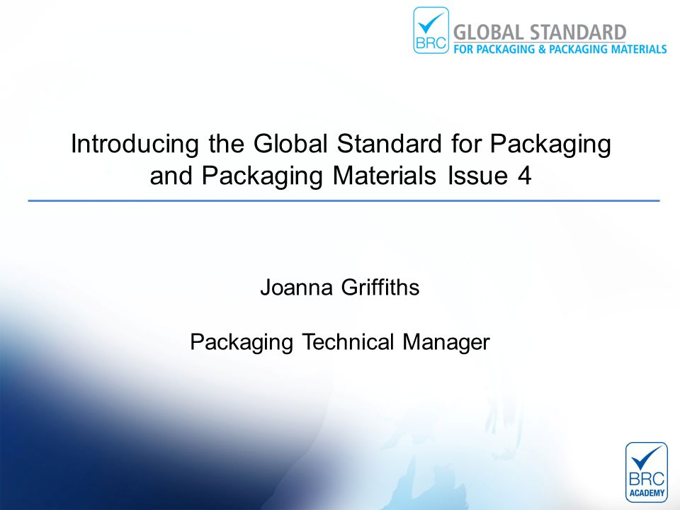 Introducing the Global Standard for Packaging and Packaging Materials Issue 4 Joanna Griffiths Packaging Technical Manager