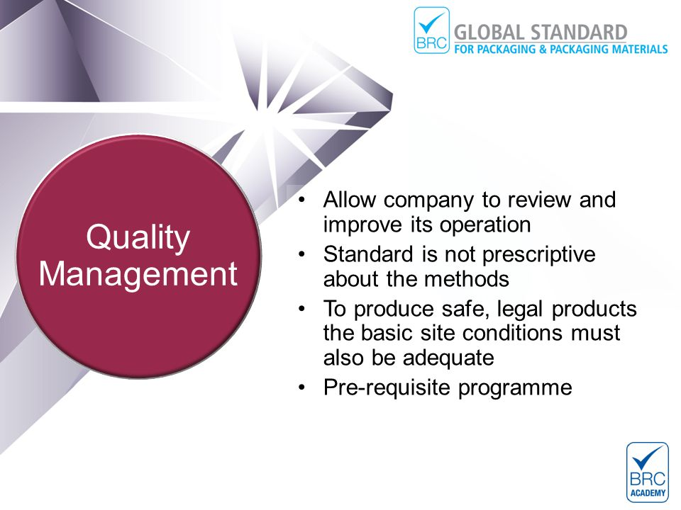 Allow company to review and improve its operation Standard is not prescriptive about the methods To produce safe, legal products the basic site conditions must also be adequate Pre-requisite programme Introduction to the Global Standard for Packaging and Packaging Materials Quality Management
