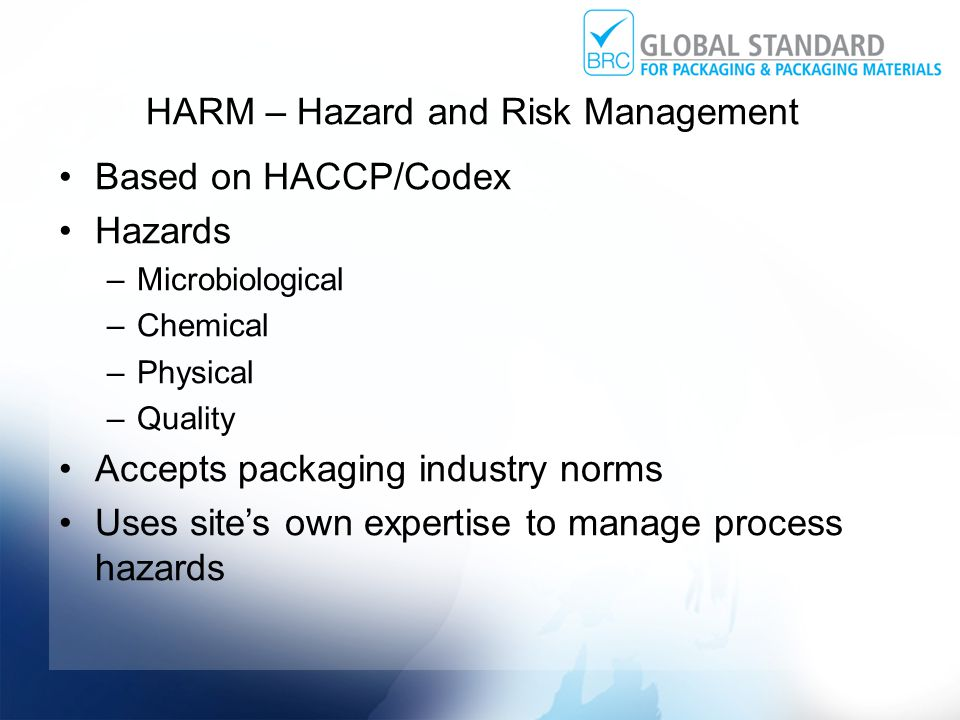 HARM – Hazard and Risk Management Based on HACCP/Codex Hazards –Microbiological –Chemical –Physical –Quality Accepts packaging industry norms Uses site's own expertise to manage process hazards