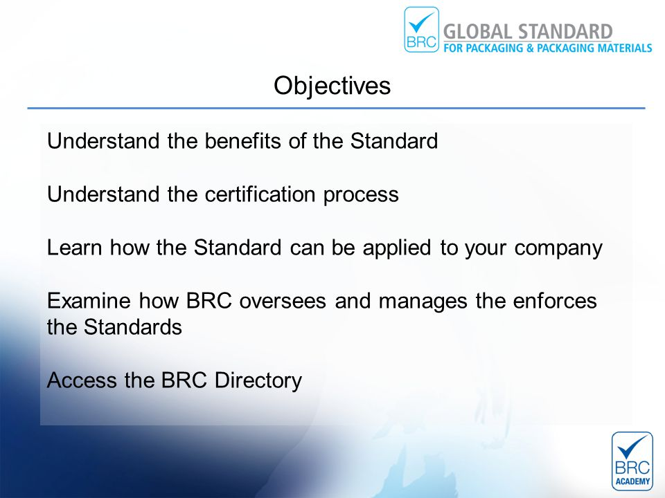 Understand the benefits of the Standard Understand the certification process Learn how the Standard can be applied to your company Examine how BRC oversees and manages the enforces the Standards Access the BRC Directory Objectives