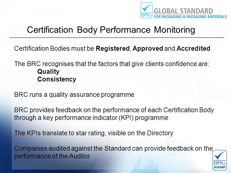 Certification Bodies must be Registered, Approved and Accredited The BRC recognises that the factors that give clients confidence are: Quality Consistency BRC runs a quality assurance programme BRC provides feedback on the performance of each Certification Body through a key performance indicator (KPI) programme The KPIs translate to star rating, visible on the Directory Companies audited against the Standard can provide feedback on the performance of the Auditor Certification Body Performance Monitoring
