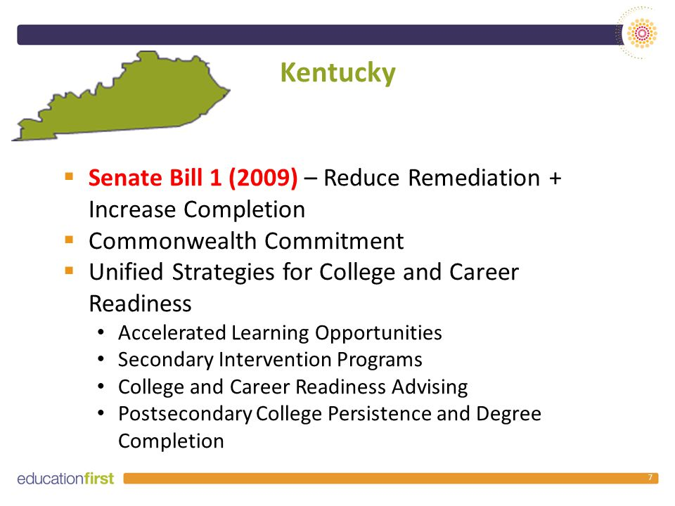 Kentucky 7  Senate Bill 1 (2009) – Reduce Remediation + Increase Completion  Commonwealth Commitment  Unified Strategies for College and Career Readiness Accelerated Learning Opportunities Secondary Intervention Programs College and Career Readiness Advising Postsecondary College Persistence and Degree Completion