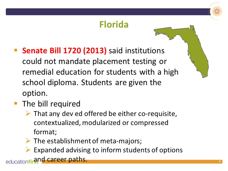 Florida 9  Senate Bill 1720 (2013) said institutions could not mandate placement testing or remedial education for students with a high school diploma.