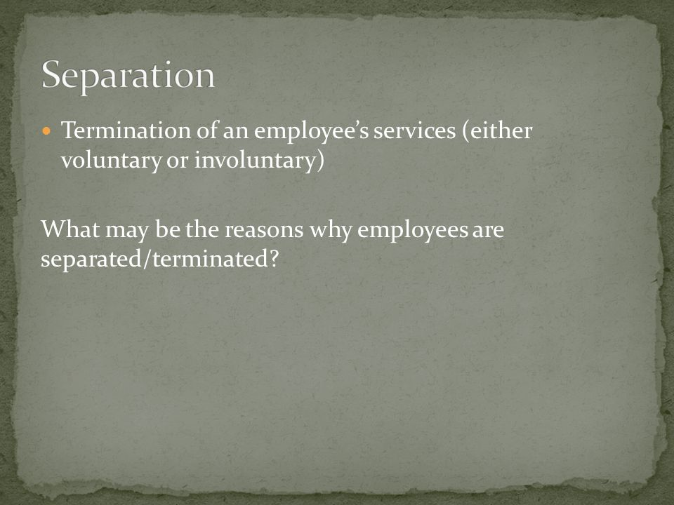 Termination of an employee's services (either voluntary or involuntary) What may be the reasons why employees are separated/terminated