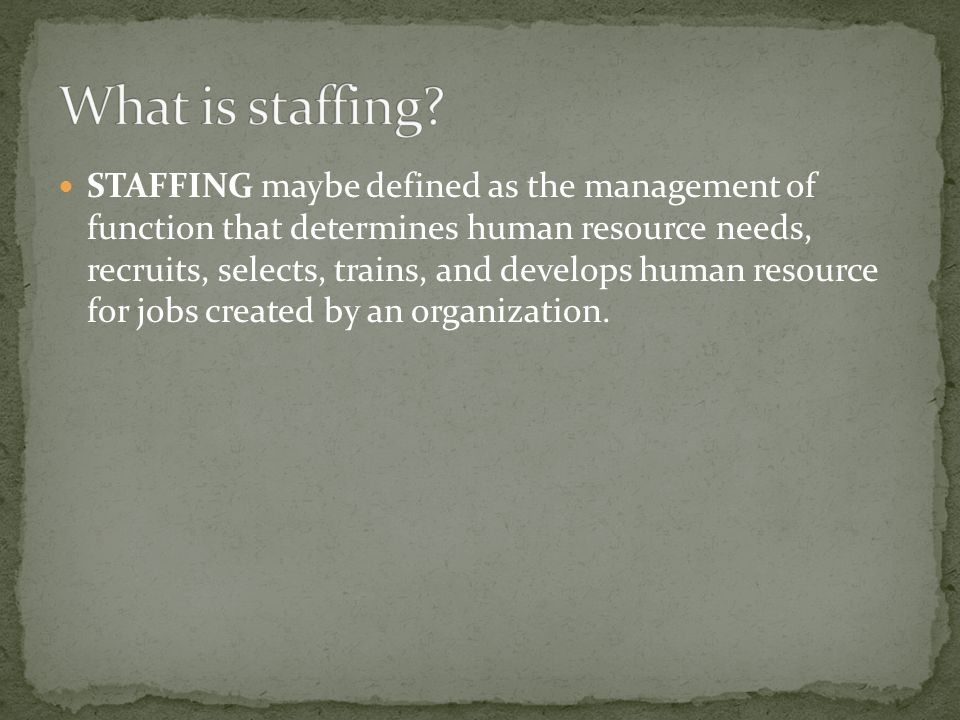 STAFFING maybe defined as the management of function that determines human resource needs, recruits, selects, trains, and develops human resource for jobs created by an organization.