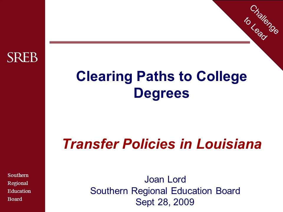 Southern Regional Education Board Challenge to Lead Clearing Paths to College Degrees Transfer Policies in Louisiana Joan Lord Southern Regional Education Board Sept 28, 2009