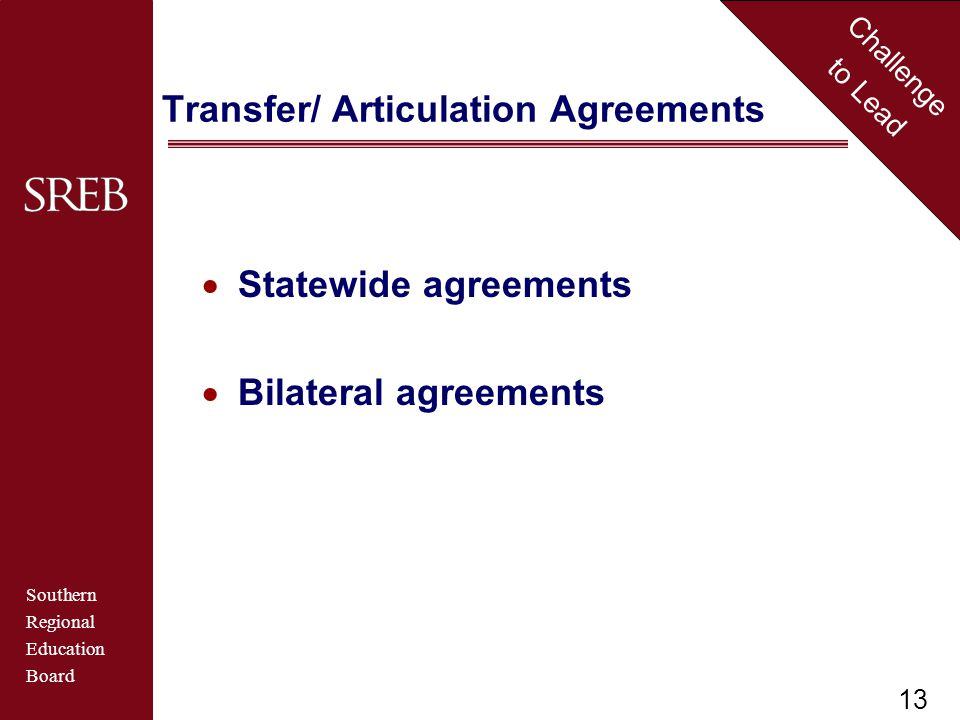 Southern Regional Education Board Challenge to Lead Transfer/ Articulation Agreements  Statewide agreements  Bilateral agreements 13