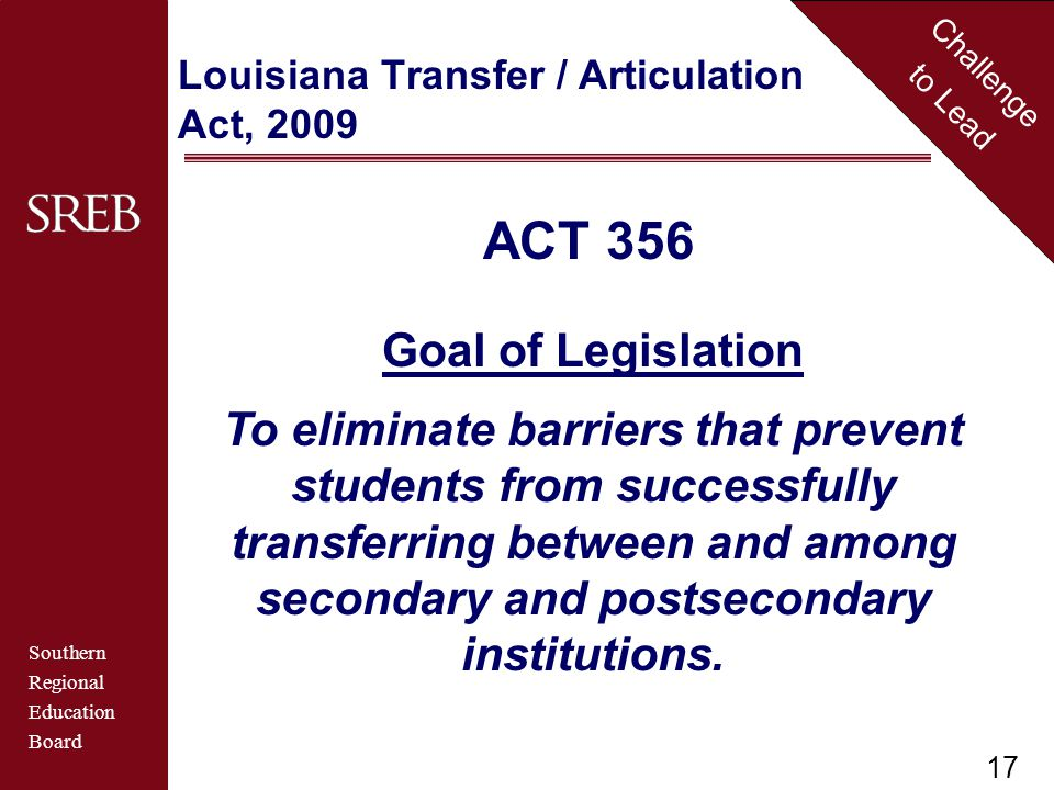 Southern Regional Education Board Challenge to Lead ACT 356 Goal of Legislation To eliminate barriers that prevent students from successfully transferring between and among secondary and postsecondary institutions.