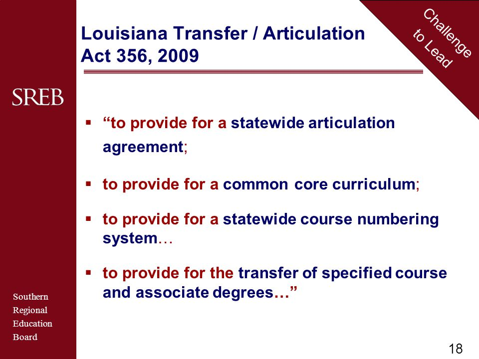 Southern Regional Education Board Challenge to Lead Louisiana Transfer / Articulation Act 356, 2009  to provide for a statewide articulation agreement;  to provide for a common core curriculum;  to provide for a statewide course numbering system…  to provide for the transfer of specified course and associate degrees… 18