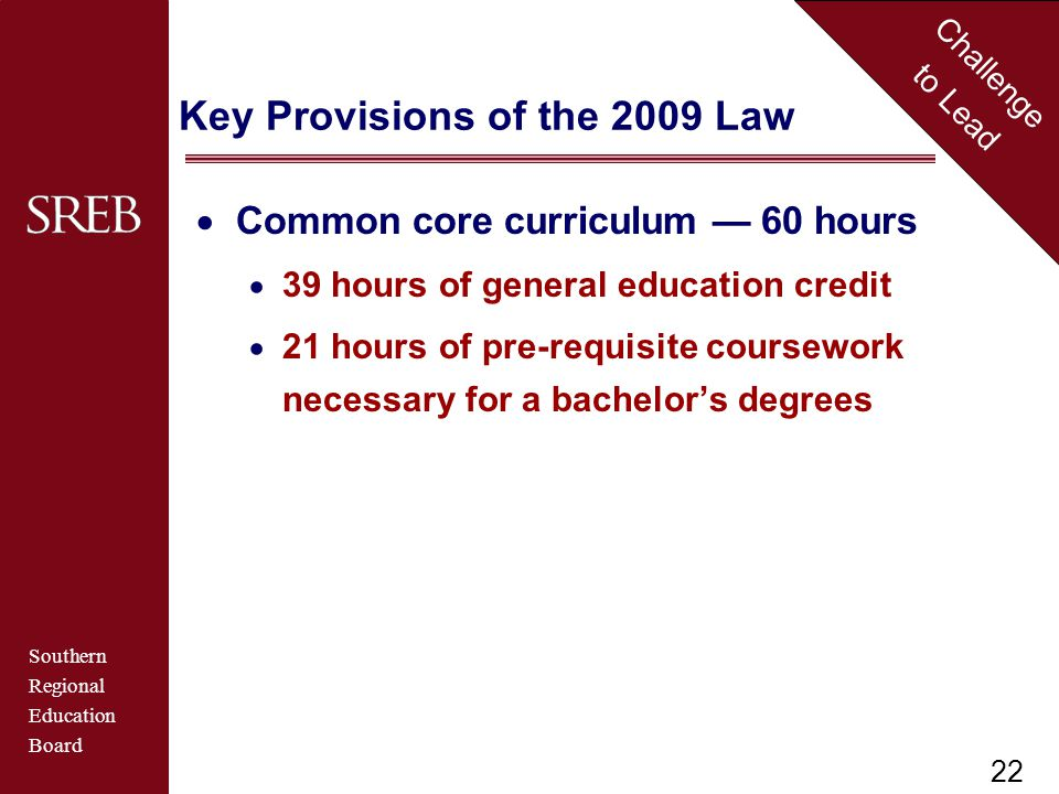 Southern Regional Education Board Challenge to Lead Key Provisions of the 2009 Law  Common core curriculum — 60 hours  39 hours of general education credit  21 hours of pre-requisite coursework necessary for a bachelor's degrees 22