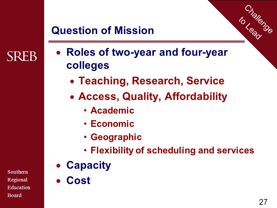 Southern Regional Education Board Challenge to Lead Question of Mission  Roles of two-year and four-year colleges  Teaching, Research, Service  Access, Quality, Affordability Academic Economic Geographic Flexibility of scheduling and services  Capacity  Cost 27
