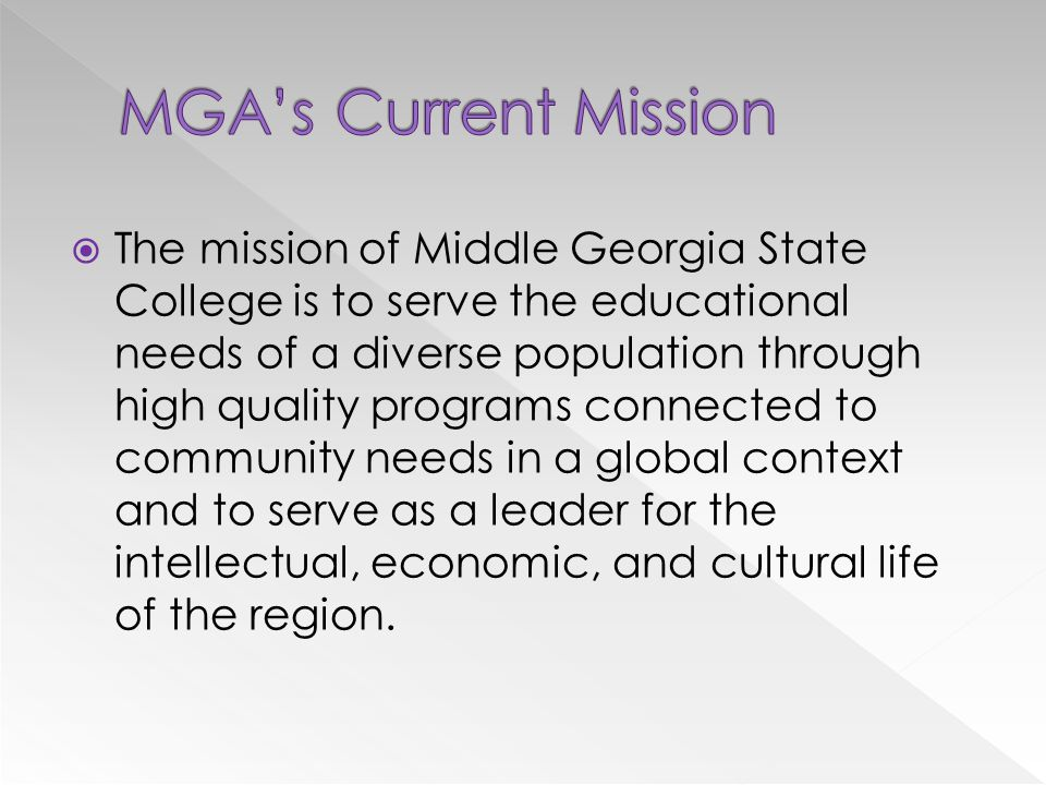  The mission of Middle Georgia State College is to serve the educational needs of a diverse population through high quality programs connected to community needs in a global context and to serve as a leader for the intellectual, economic, and cultural life of the region.