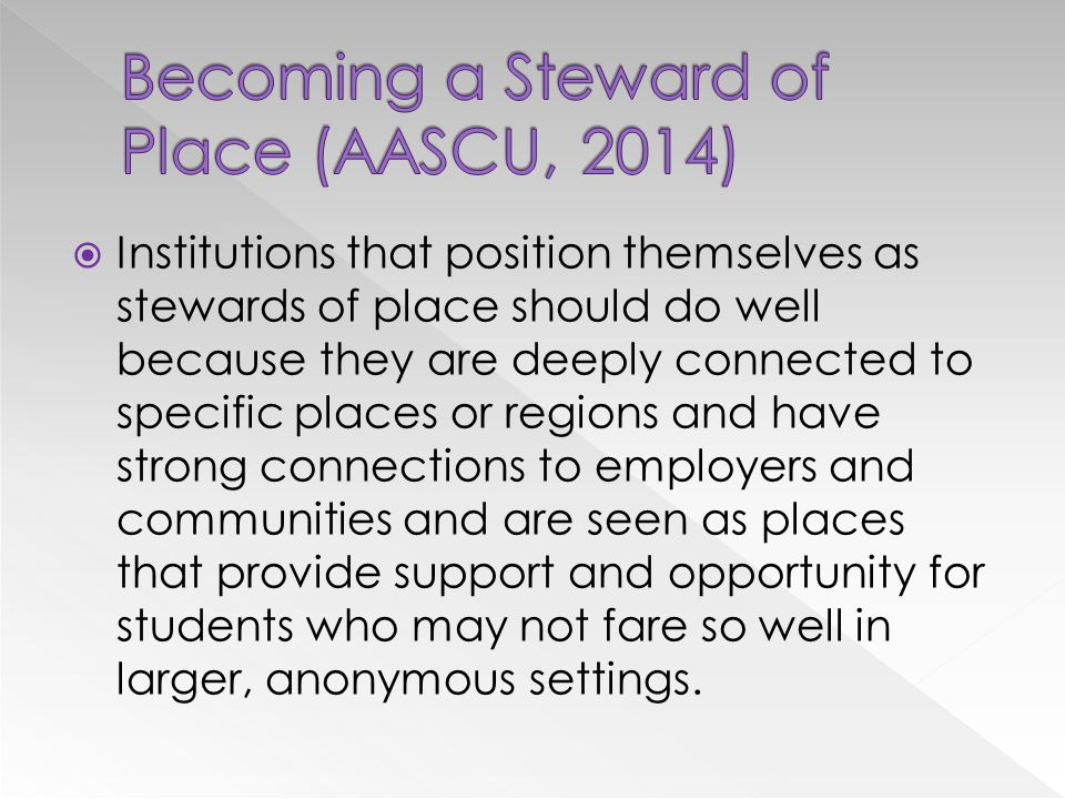  Institutions that position themselves as stewards of place should do well because they are deeply connected to specific places or regions and have strong connections to employers and communities and are seen as places that provide support and opportunity for students who may not fare so well in larger, anonymous settings.