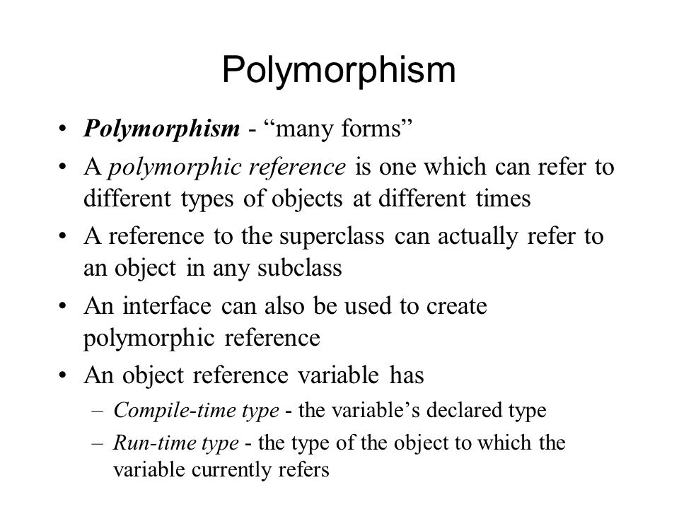 Polymorphism Polymorphism - many forms A polymorphic reference is one which can refer to different types of objects at different times A reference to the superclass can actually refer to an object in any subclass An interface can also be used to create polymorphic reference An object reference variable has –Compile-time type - the variable's declared type –Run-time type - the type of the object to which the variable currently refers