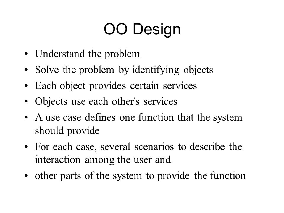 OO Design Understand the problem Solve the problem by identifying objects Each object provides certain services Objects use each other s services A use case defines one function that the system should provide For each case, several scenarios to describe the interaction among the user and other parts of the system to provide the function