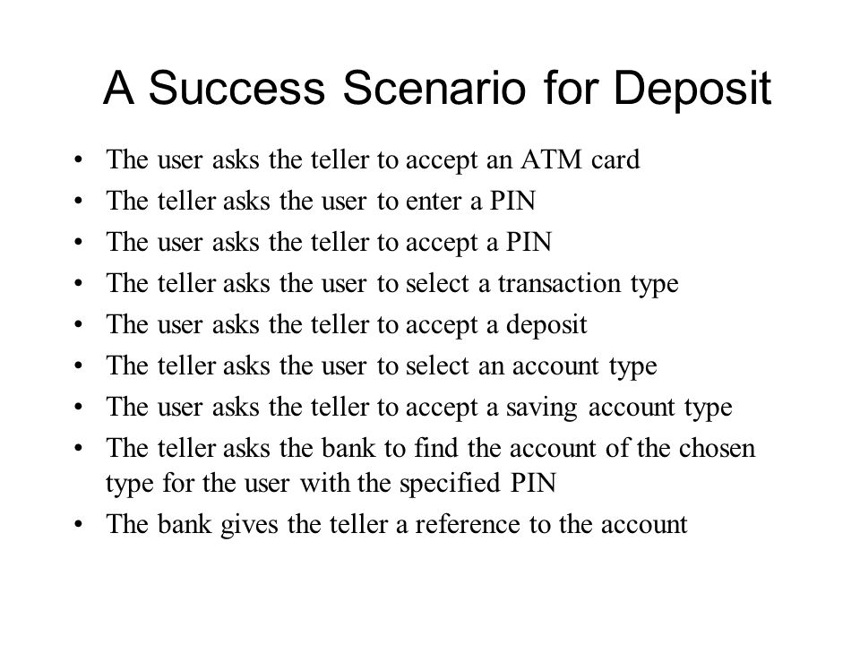 A Success Scenario for Deposit The user asks the teller to accept an ATM card The teller asks the user to enter a PIN The user asks the teller to accept a PIN The teller asks the user to select a transaction type The user asks the teller to accept a deposit The teller asks the user to select an account type The user asks the teller to accept a saving account type The teller asks the bank to find the account of the chosen type for the user with the specified PIN The bank gives the teller a reference to the account