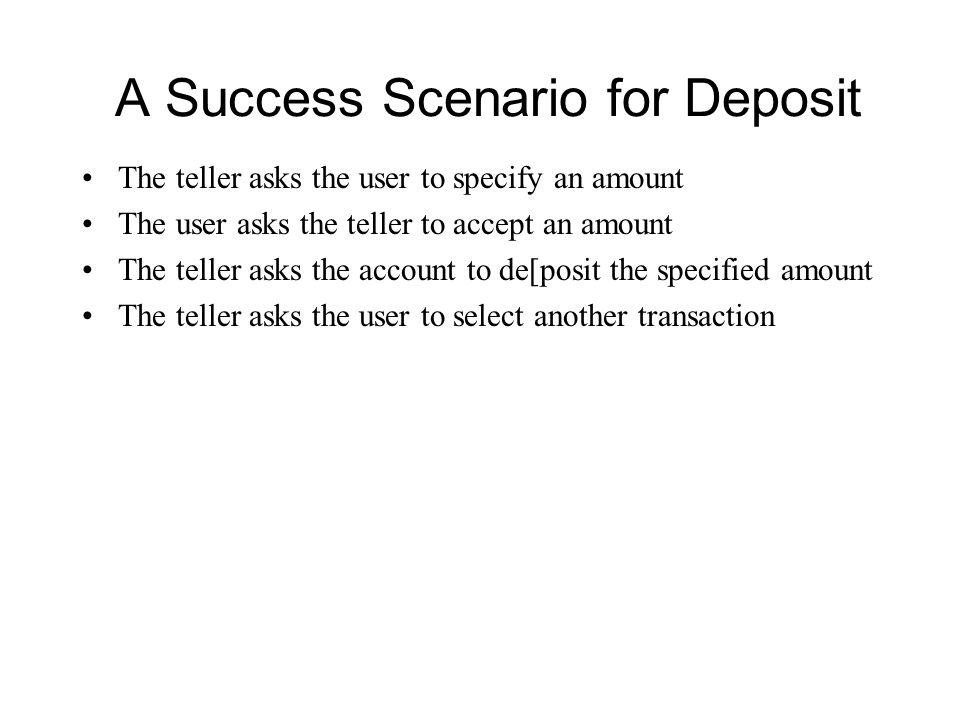 A Success Scenario for Deposit The teller asks the user to specify an amount The user asks the teller to accept an amount The teller asks the account to de[posit the specified amount The teller asks the user to select another transaction