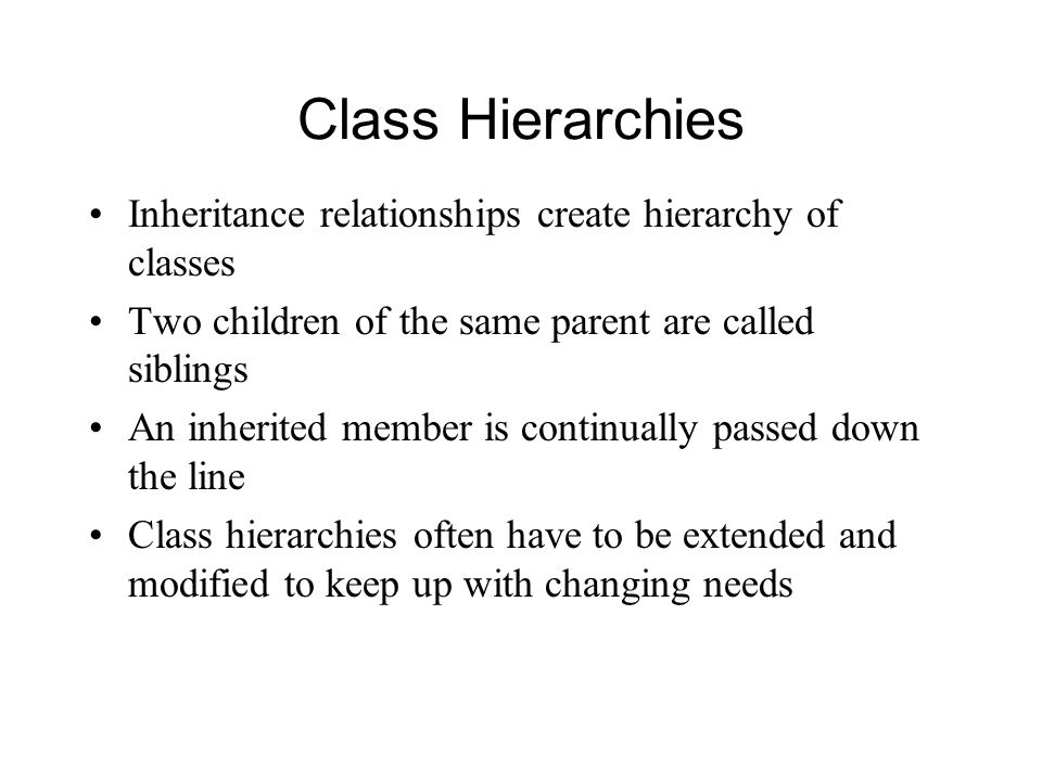 Class Hierarchies Inheritance relationships create hierarchy of classes Two children of the same parent are called siblings An inherited member is continually passed down the line Class hierarchies often have to be extended and modified to keep up with changing needs